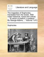 Tragedies of Sophocles, Translated from the Greek. with Notes Historical, Moral and Critical; ... to Which Is Prefix'd, a Preface; ... by George Adams