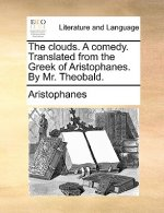 Clouds. a Comedy. Translated from the Greek of Aristophanes. by Mr. Theobald.