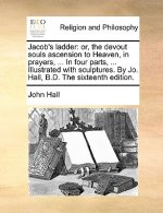 Jacob's ladder: or, the devout souls ascension to Heaven, in prayers, ... In four parts, ... Illustrated with sculptures. By Jo. Hall, B.D. The sixtee