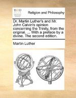 Dr. Martin Luther's and Mr. John Calvin's opinion concerning the Trinity, from the original. ... With a preface by a divine. The second edition.