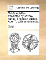 Ovid's Epistles, Translated by Several Hands. the Sixth Edition. Adorn'd with Several Cuts.