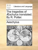 Tragedies of Aeschylus Translated. by R. Potter.