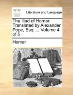 Iliad of Homer. Translated by Alexander Pope, Esq; ... Volume 4 of 5