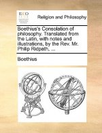 Boethius's Consolation of Philosophy. Translated from the Latin, with Notes and Illustrations, by the REV. Mr. Philip Ridpath, ...