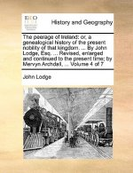 The peerage of Ireland: or, a genealogical history of the present nobility of that kingdom. ... By John Lodge, Esq. ... Revised, enlarged and continue