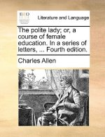 The polite lady; or, a course of female education. In a series of letters, ... Fourth edition.