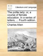The polite lady: or, a course of female education. In a series of letters, ... Fourth edition.
