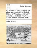 A defence of the constitutions of government of the United States of America, ... By John Adams, ... In three volumes. ... A new edition. Volume 3 of