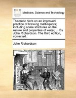 Theoretic hints on an improved practice of brewing malt-liquors; including some strictures on the nature and properties of water, ... By John Richards