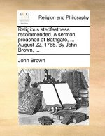 Religious stedfastness recommended. A sermon preached at Bathgate, ... August 22. 1768. By John Brown, ...