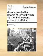 An address to the people of Great Britain, &c. On the present posture of affairs.
