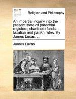 An impartial inquiry into the present state of parochial registers; charitable funds; taxation and parish rates. By James Lucas, ...