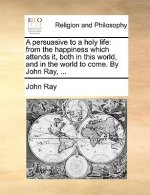 A persuasive to a holy life: from the happiness which attends it, both in this world, and in the world to come. By John Ray, ...