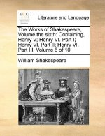The Works of Shakespeare, Volume the sixth: Containing, Henry V; Henry VI. Part I; Henry VI. Part II; Henry VI.  Part III.  Volume 6 of 10