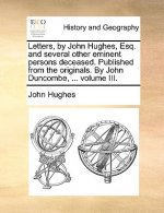 Letters, by John Hughes, Esq. and several other eminent persons deceased. Published from the originals. By John Duncombe, ... volume III.