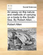 An essay on the nature and methods of carrying on a trade to the South-Sea. By Robert Allen, ...