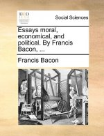Essays Moral, Economical, and Political. by Francis Bacon, ...