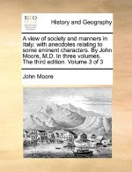A view of society and manners in Italy: with anecdotes relating to some eminent characters. By John Moore, M.D. In three volumes. The third edition. V