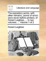 The expository works, with other remains, (some of which were never before printed), of Robert Leighton, ... In two volumes. ...  Volume 1 of 2