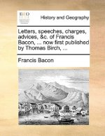 Letters, Speeches, Charges, Advices, &C. of Francis Bacon, ... Now First Published by Thomas Birch, ...