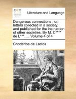 Dangerous connections : or, letters collected in a society, and published for the instruction of other societies. By M. C**** de L***. ...  Volume 4 o