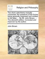 Two short catechisms mutually connected; the questions of the former being generally supposed and omitted in the latter. ... By Mr. John Brown, ... Th