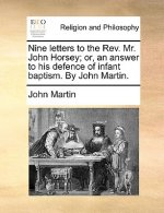 Nine letters to the Rev. Mr. John Horsey; or, an answer to his defence of infant baptism. By John Martin.