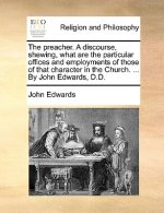 The preacher. A discourse, shewing, what are the particular offices and employments of those of that character in the Church. ... By John Edwards, D.D