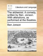 The alchemist. A comedy, written by Ben. Jonson. With alterations, as performed at the theatres.