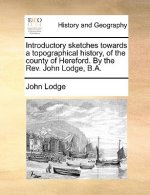 Introductory sketches towards a topographical history, of the county of Hereford. By the Rev. John Lodge, B.A.