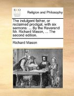 The indulgent father, or reclaimed prodigal, with six sermons: ... By the Reverend Mr. Richard Mason, ... The second edition.