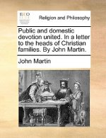 Public and domestic devotion united. In a letter to the heads of Christian families. By John Martin.