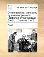 Ovid's epistles: translated by eminent persons. Published by Sir Samuel Garth. ...  Volume 1 of 2