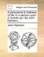 A persuasive to holiness of life: in a sermon upon 2 Corinth.vij.I. By John Harrison, ...