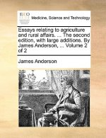 Essays relating to agriculture and rural affairs. ... The second edition, with large additions. By James Anderson, ...  Volume 2 of 2