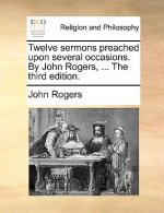 Twelve sermons preached upon several occasions. By John Rogers, ... The third edition.