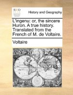 L'ingenu: or, the sincere Huron. A true history. Translated from the French of M. de Voltaire.
