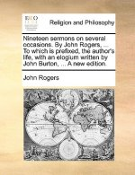 Nineteen sermons on several occasions. By John Rogers, ... To which is prefixed, the author's life, with an elogium written by John Burton, ... A new