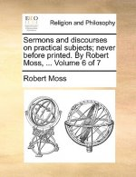 Sermons and Discourses on Practical Subjects; Never Before Printed. by Robert Moss, ... Volume 6 of 7
