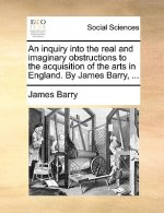 An inquiry into the real and imaginary obstructions to the acquisition of the arts in England. By James Barry, ...
