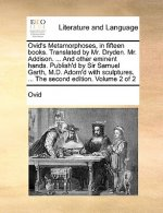 Ovid's Metamorphoses, in fifteen books. Translated by Mr. Dryden. Mr. Addison. ... And other eminent hands. Publish'd by Sir Samuel Garth, M.D. Adorn'