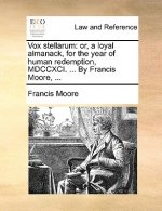 Vox stellarum: or, a loyal almanack, for the year of human redemption, MDCCXCI. ... By Francis Moore, ...