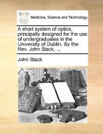 A short system of optics, principally designed for the use of undergraduates in the University of Dublin. By the Rev. John Stack, ...
