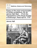Essay on the origin and principles of Gothic architecture. By Sir James Hall, Bart. ... From the Transactions of the Royal Society of Edinburgh. Read