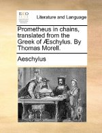 Prometheus in Chains, Translated from the Greek of Aeschylus. by Thomas Morell.