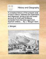 A compleat history of the present seat of war in Africa, between the Spaniards and Algerines; giving a full and exact account of Oran and Al-Marsa. Co