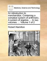 An introduction to merchandize. Containing a compleat system of arithmetic. A system of algebra. ... In two volumes. ...  Volume 1 of 2
