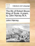 The life of Robert Bruce King of Scots. A poem, by John Harvey M.A.