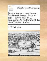 Contrariety, or a new broom, for the new house. A comic piece, in two acts, by J. Tomlinson. As performed at the New Theatre, Stafford.