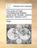The works of Virgil: Translated into English verse by Mr. Dryden. Volume the third.  Volume 3 of 3